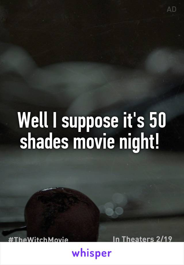 Well I suppose it's 50 shades movie night!