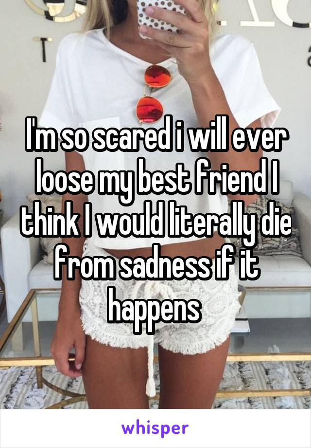 I'm so scared i will ever loose my best friend I think I would literally die from sadness if it happens