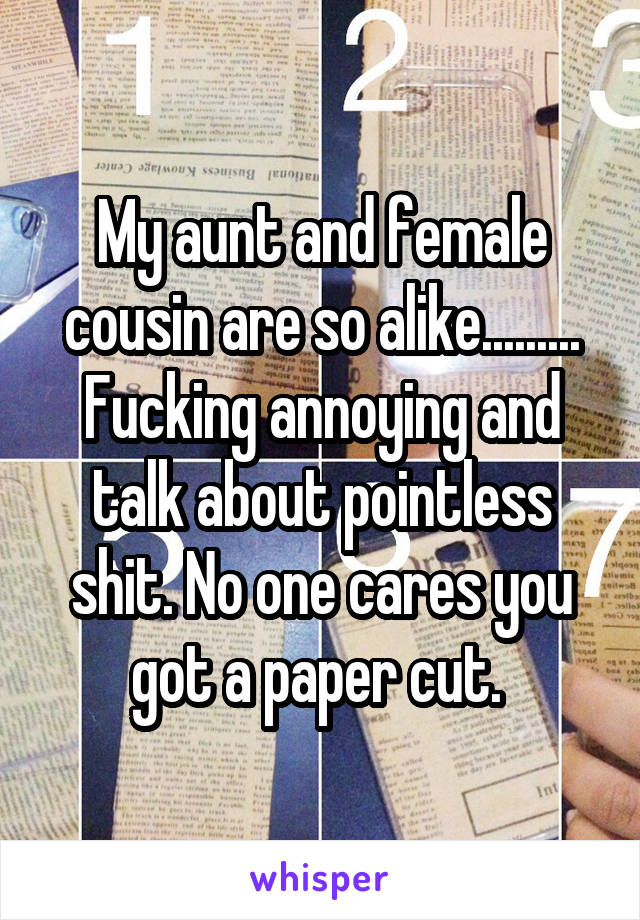My aunt and female cousin are so alike......... Fucking annoying and talk about pointless shit. No one cares you got a paper cut.
