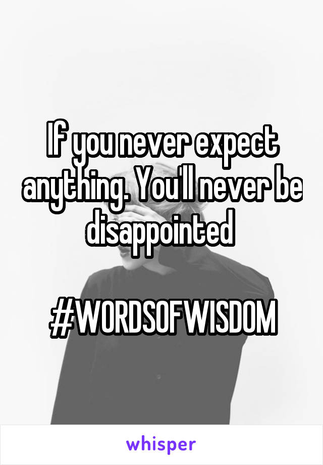 If you never expect anything. You'll never be disappointed   #WORDSOFWISDOM