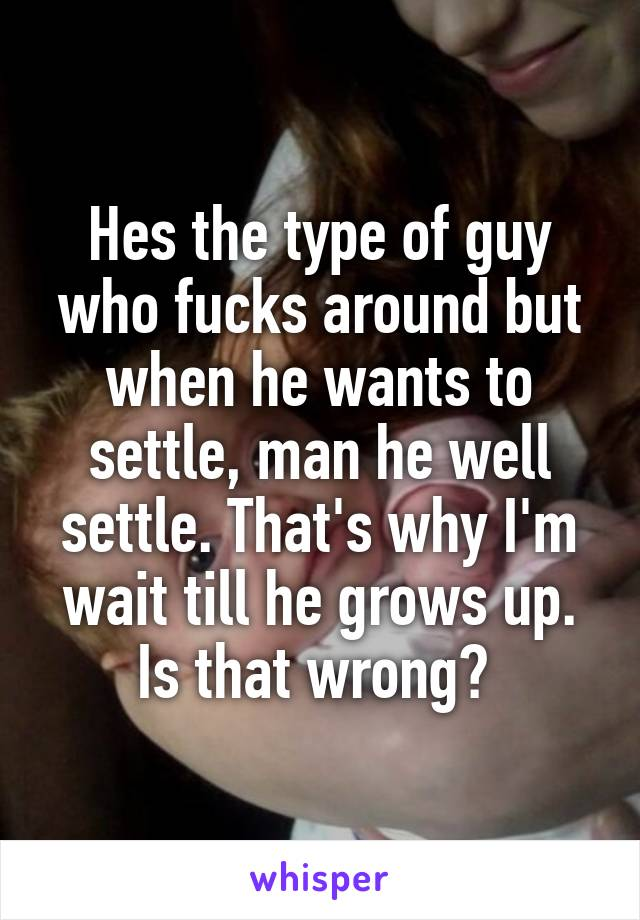 Hes the type of guy who fucks around but when he wants to settle, man he well settle. That's why I'm wait till he grows up. Is that wrong?