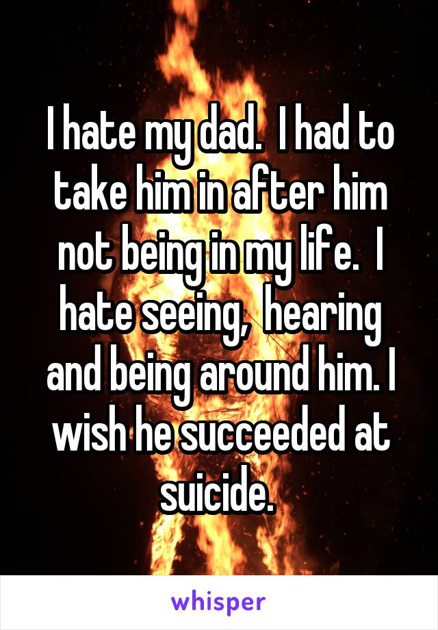 I hate my dad.  I had to take him in after him not being in my life.  I hate seeing,  hearing and being around him. I wish he succeeded at suicide.