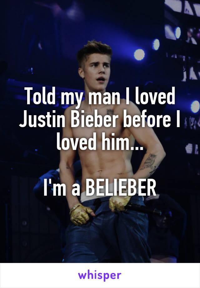 Told my man I loved Justin Bieber before I loved him...  I'm a BELIEBER