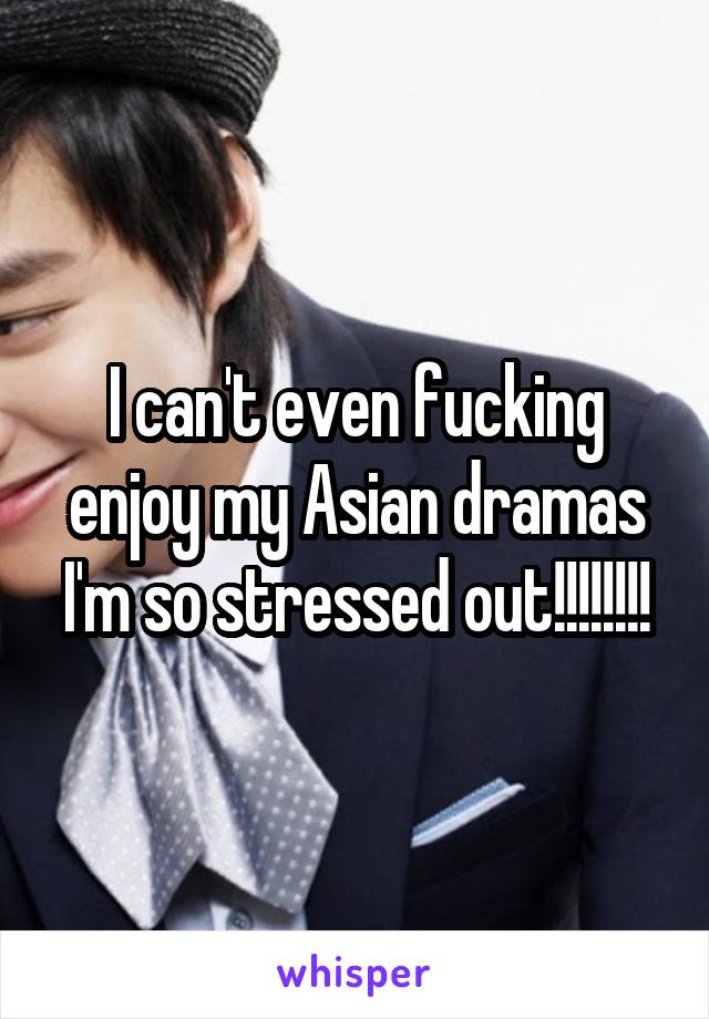 I can't even fucking enjoy my Asian dramas I'm so stressed out!!!!!!!!