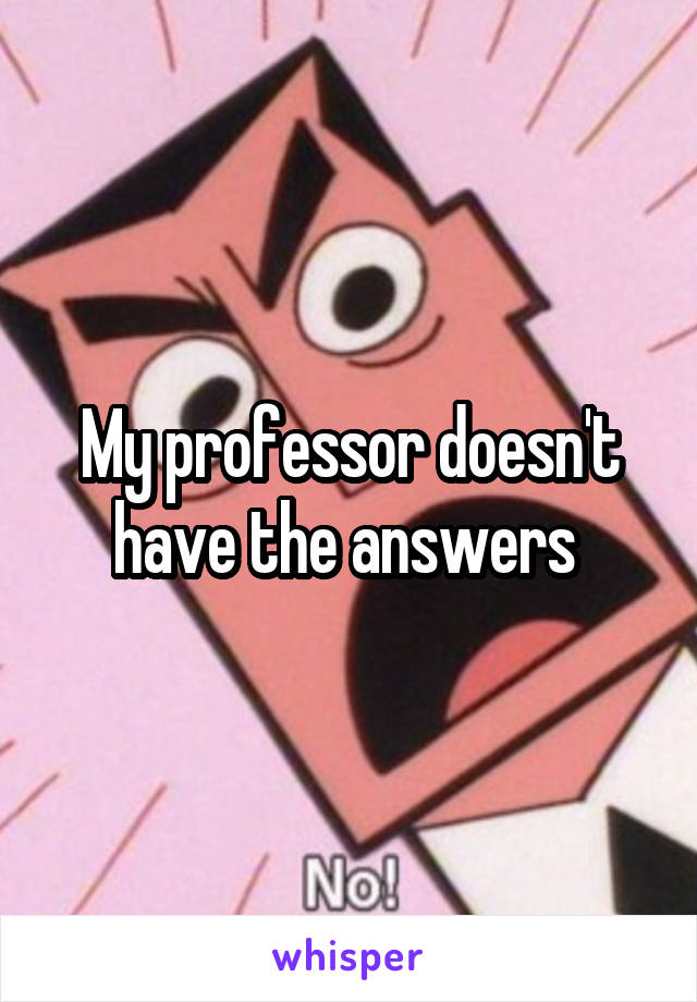 My professor doesn't have the answers