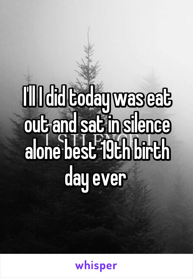 I'll I did today was eat out and sat in silence alone best 19th birth day ever