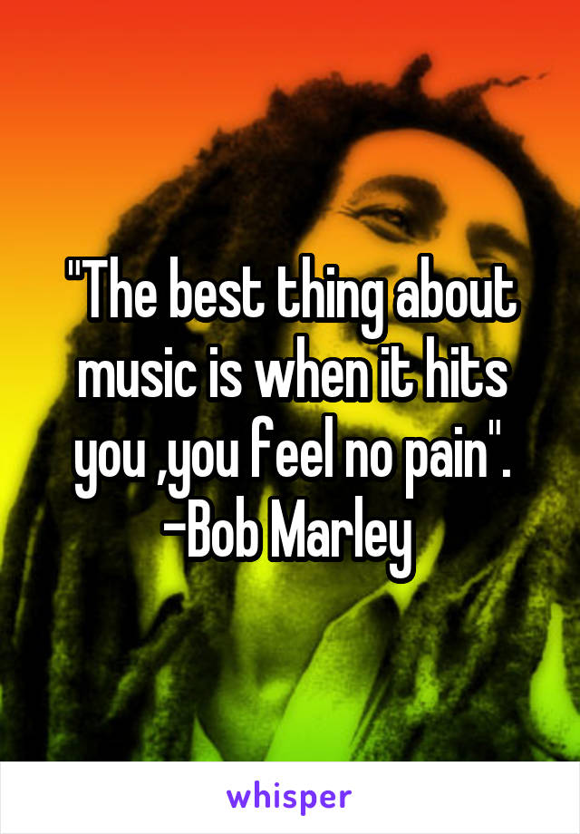 """""""The best thing about music is when it hits you ,you feel no pain"""". -Bob Marley"""