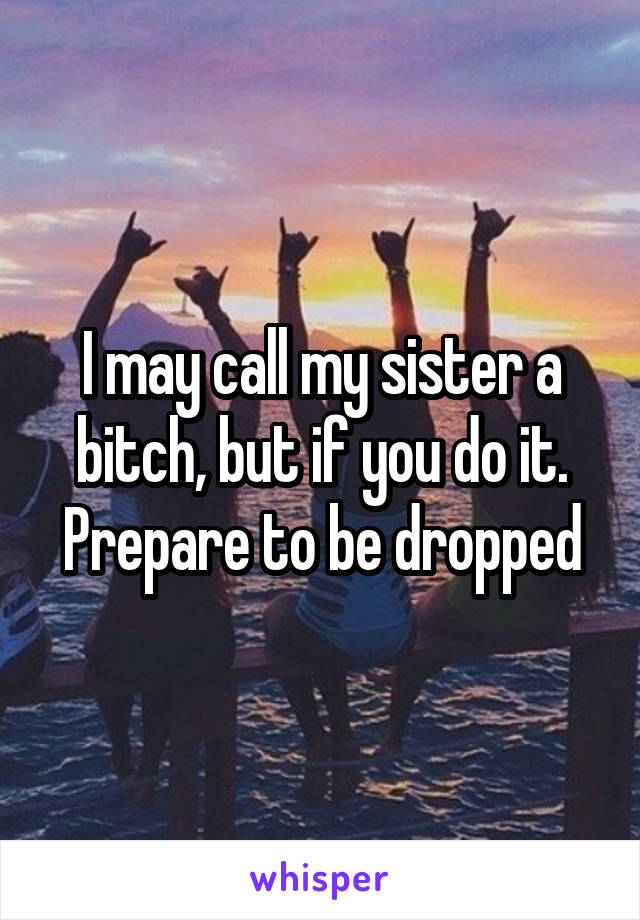 I may call my sister a bitch, but if you do it. Prepare to be dropped