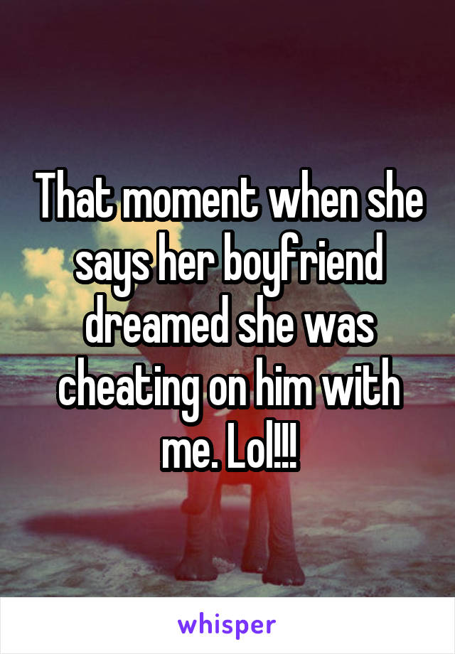 That moment when she says her boyfriend dreamed she was cheating on him with me. Lol!!!