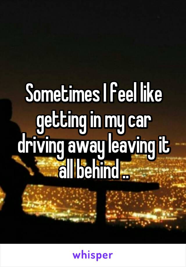 Sometimes I feel like getting in my car driving away leaving it all behind ..