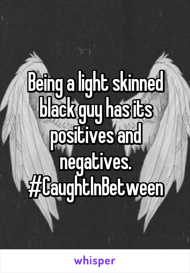 Being a light skinned black guy has its positives and negatives. #CaughtInBetween