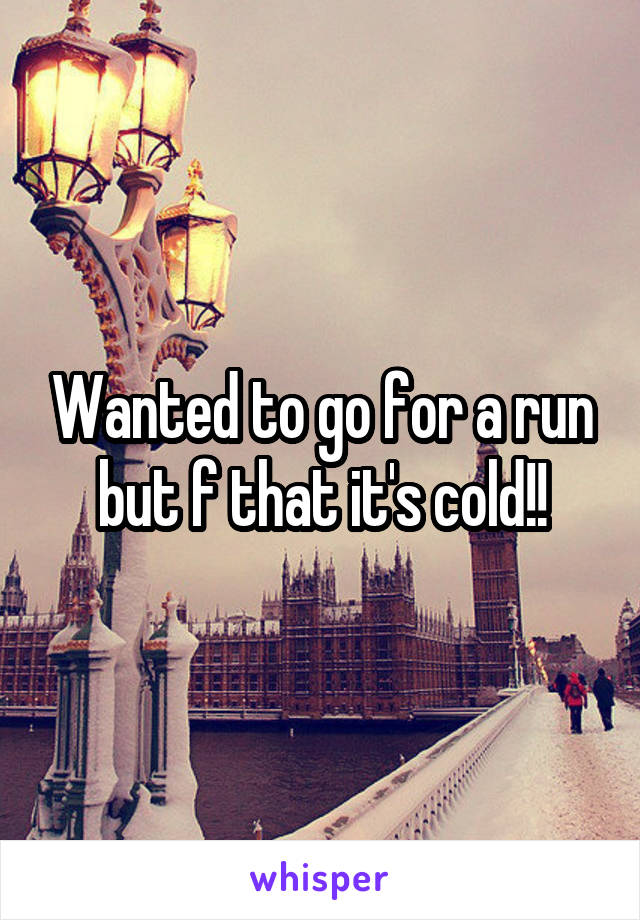 Wanted to go for a run but f that it's cold!!
