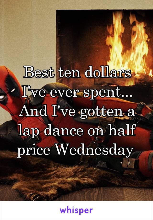 Best ten dollars I've ever spent... And I've gotten a lap dance on half price Wednesday