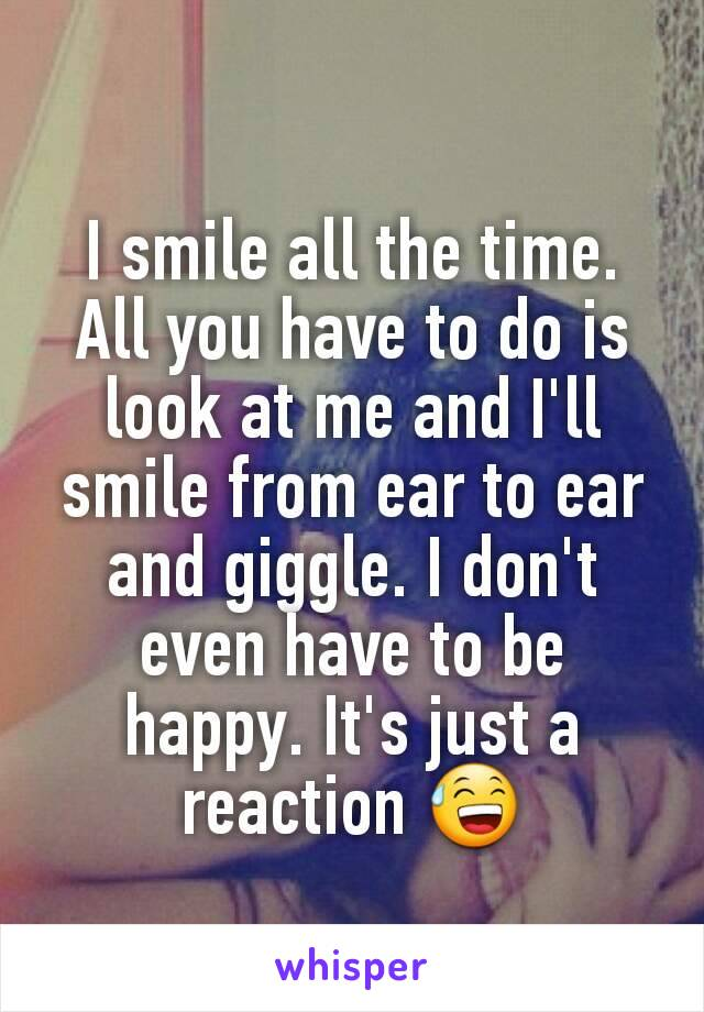 I smile all the time. All you have to do is look at me and I'll smile from ear to ear and giggle. I don't even have to be happy. It's just a reaction 😅