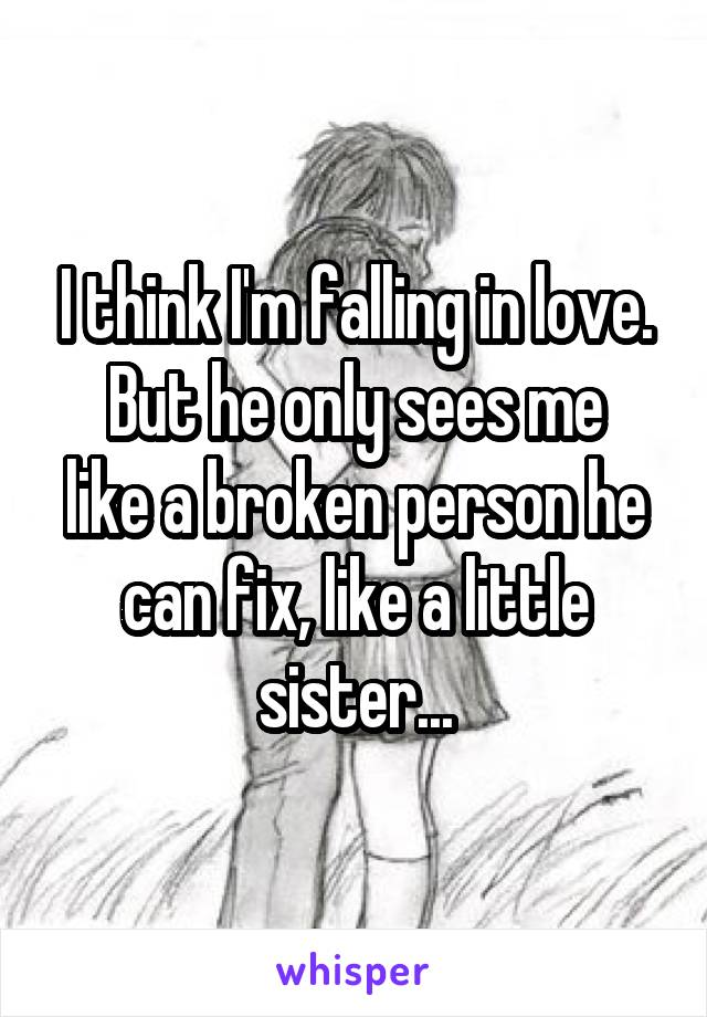 I think I'm falling in love. But he only sees me like a broken person he can fix, like a little sister...
