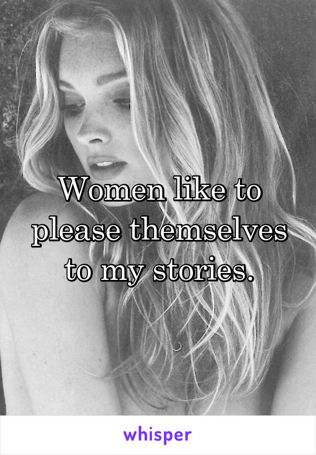 Women like to please themselves to my stories.