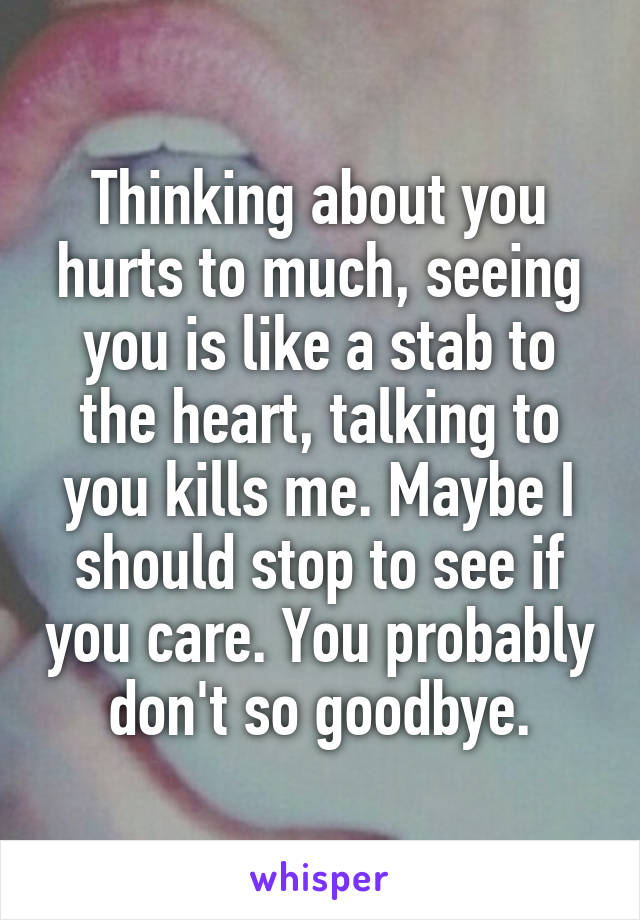 Thinking about you hurts to much, seeing you is like a stab to the heart, talking to you kills me. Maybe I should stop to see if you care. You probably don't so goodbye.