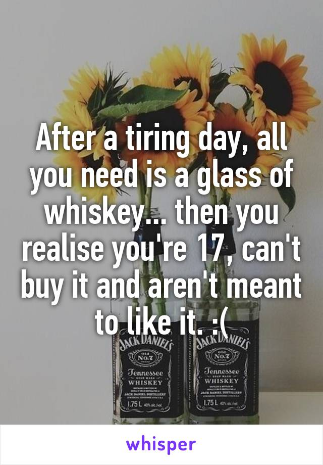 After a tiring day, all you need is a glass of whiskey... then you realise you're 17, can't buy it and aren't meant to like it. :(