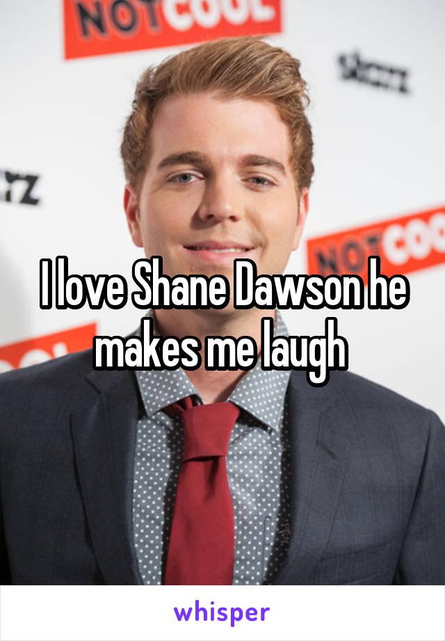 I love Shane Dawson he makes me laugh