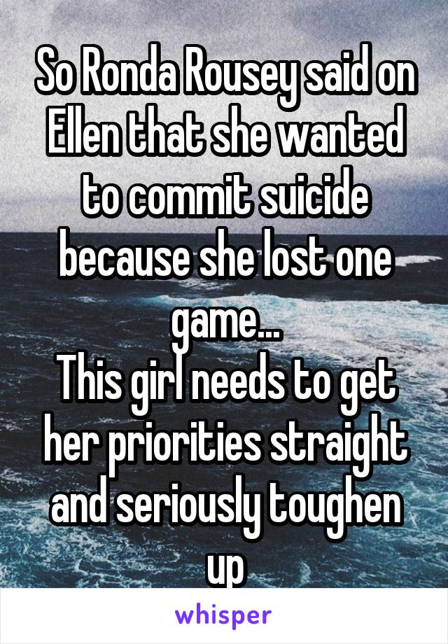 So Ronda Rousey said on Ellen that she wanted to commit suicide because she lost one game... This girl needs to get her priorities straight and seriously toughen up