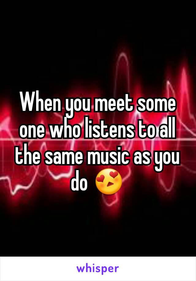 When you meet some one who listens to all the same music as you do 😍
