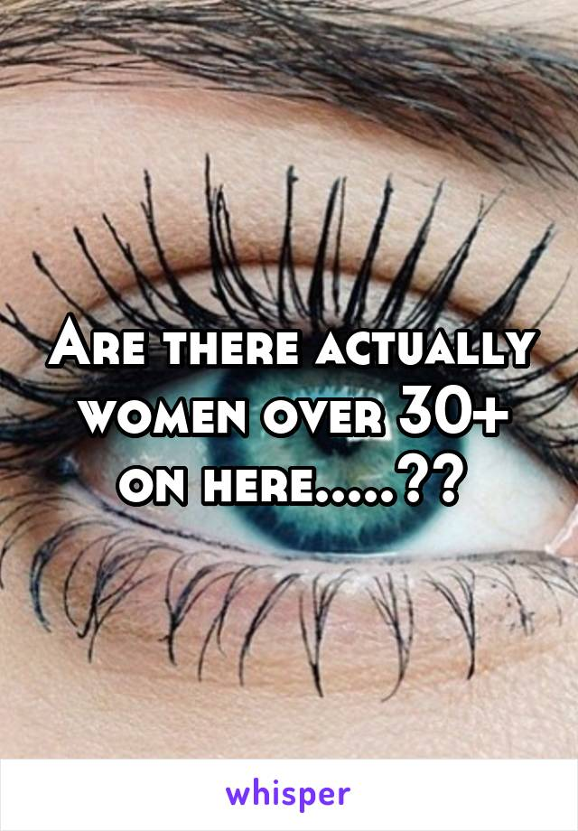 Are there actually women over 30+ on here.....??