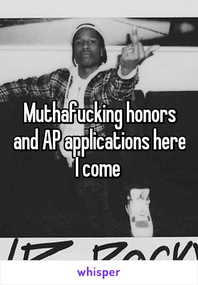 Muthafucking honors and AP applications here I come
