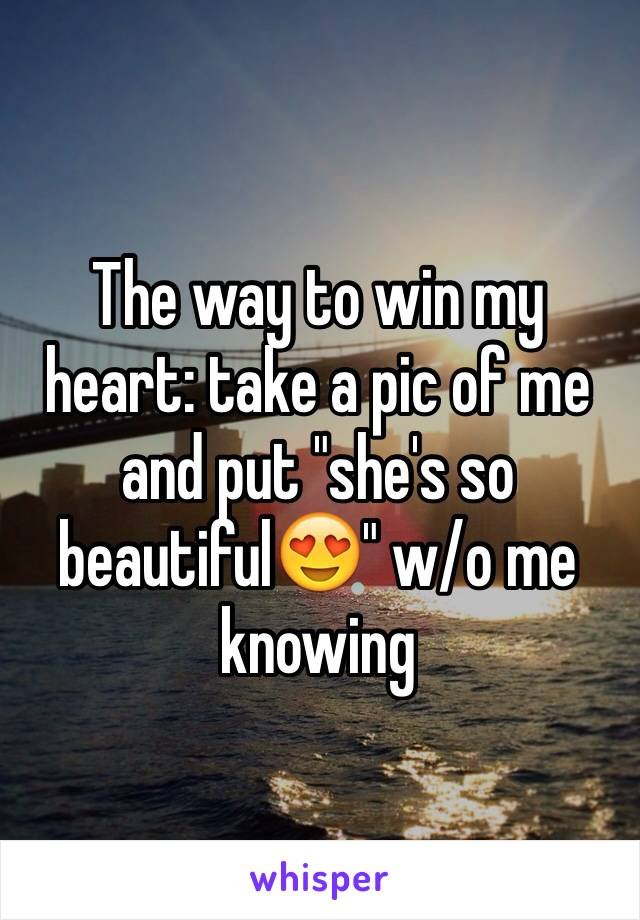 """The way to win my heart: take a pic of me and put """"she's so beautiful😍"""" w/o me knowing"""