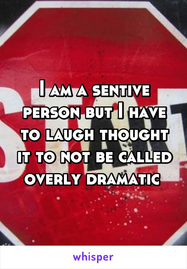 I am a sentive person but I have to laugh thought it to not be called overly dramatic