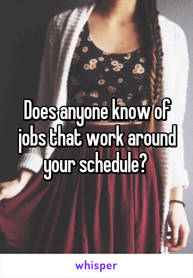 Does anyone know of jobs that work around your schedule?