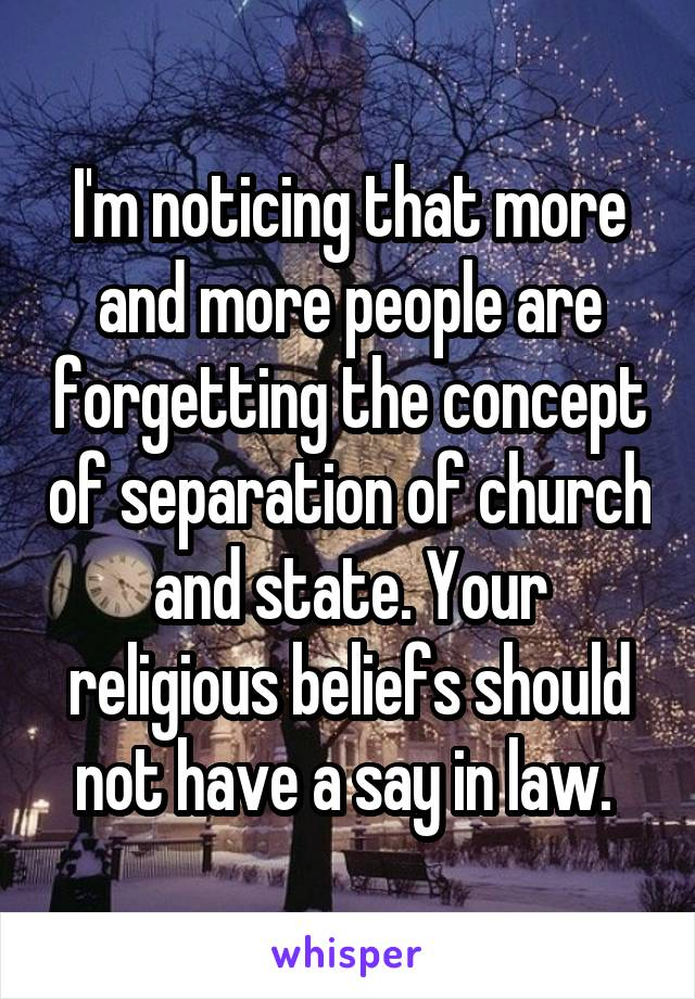 I'm noticing that more and more people are forgetting the concept of separation of church and state. Your religious beliefs should not have a say in law.