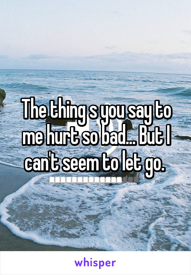 The thing s you say to me hurt so bad... But I can't seem to let go.