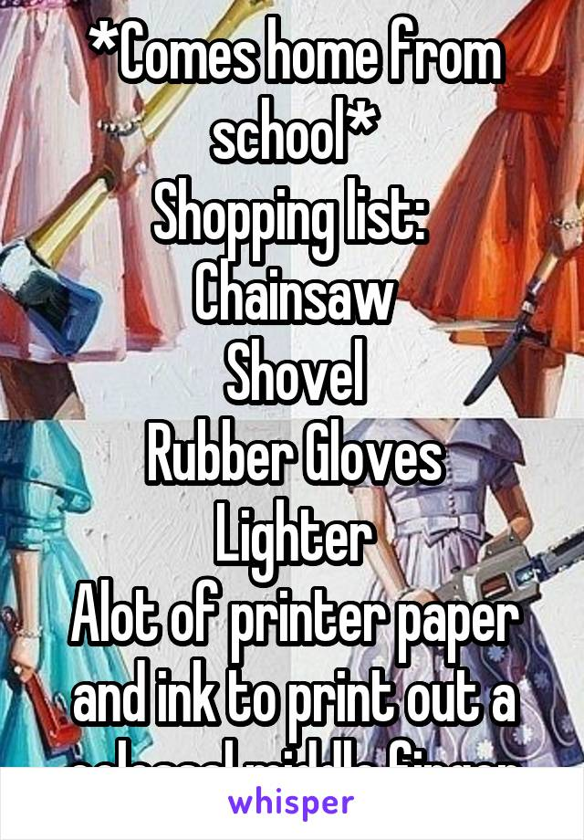 *Comes home from school* Shopping list:  Chainsaw Shovel Rubber Gloves Lighter Alot of printer paper and ink to print out a colossal middle finger