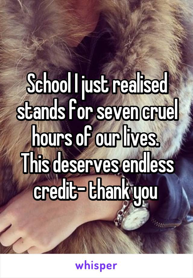 School I just realised stands for seven cruel hours of our lives.  This deserves endless credit- thank you