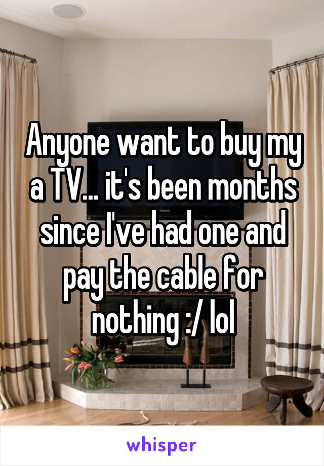 Anyone want to buy my a TV... it's been months since I've had one and pay the cable for nothing :/ lol