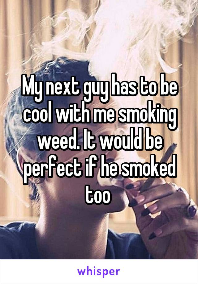 My next guy has to be cool with me smoking weed. It would be perfect if he smoked too
