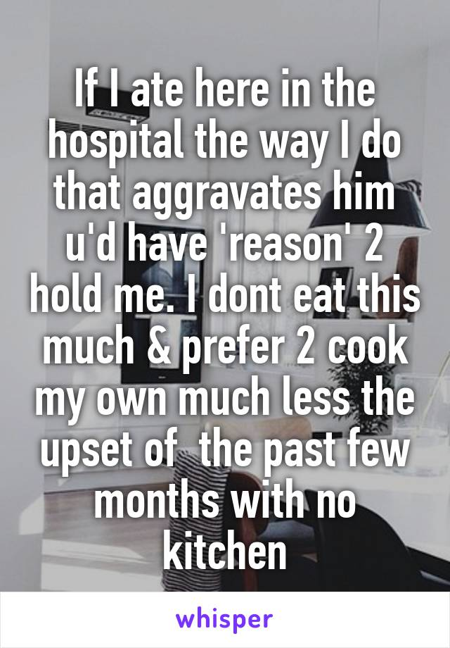 If I ate here in the hospital the way I do that aggravates him u'd have 'reason' 2 hold me. I dont eat this much & prefer 2 cook my own much less the upset of  the past few months with no kitchen