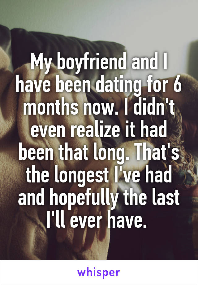 My boyfriend and I have been dating for 6 months now. I didn't even realize it had been that long. That's the longest I've had and hopefully the last I'll ever have.