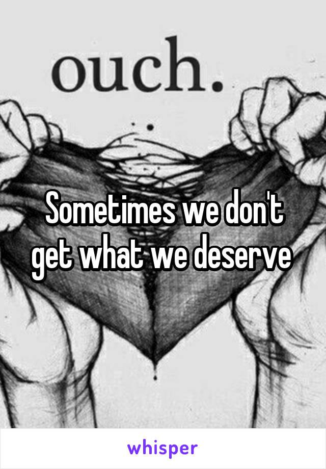 Sometimes we don't get what we deserve