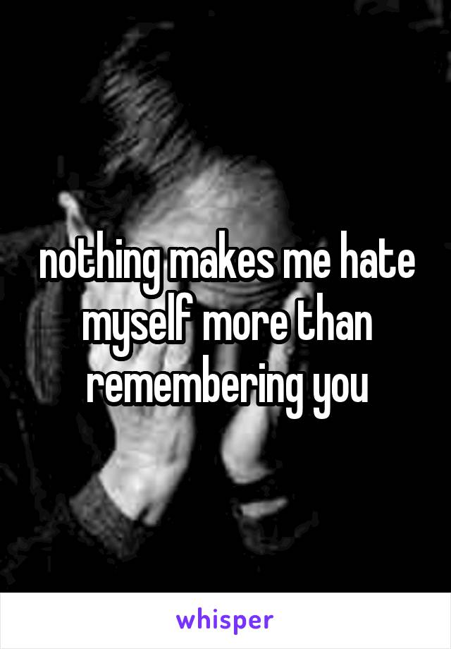 nothing makes me hate myself more than remembering you