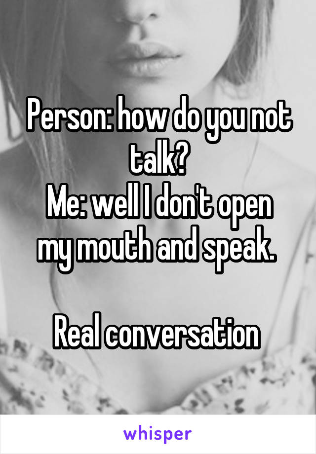 Person: how do you not talk? Me: well I don't open my mouth and speak.   Real conversation