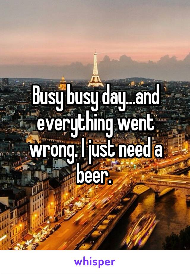 Busy busy day...and everything went wrong. I just need a beer.