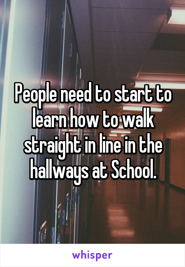 People need to start to learn how to walk straight in line in the hallways at School.