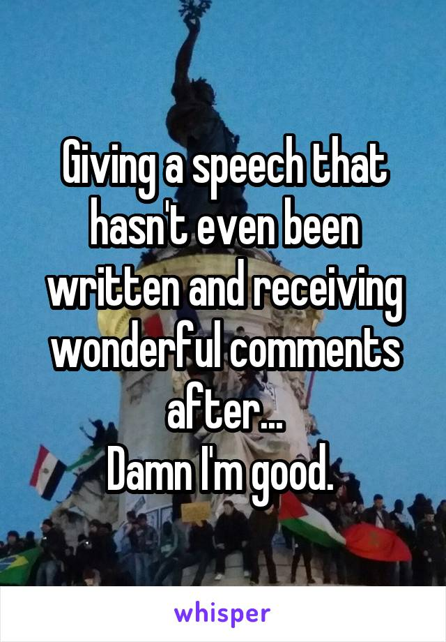 Giving a speech that hasn't even been written and receiving wonderful comments after... Damn I'm good.