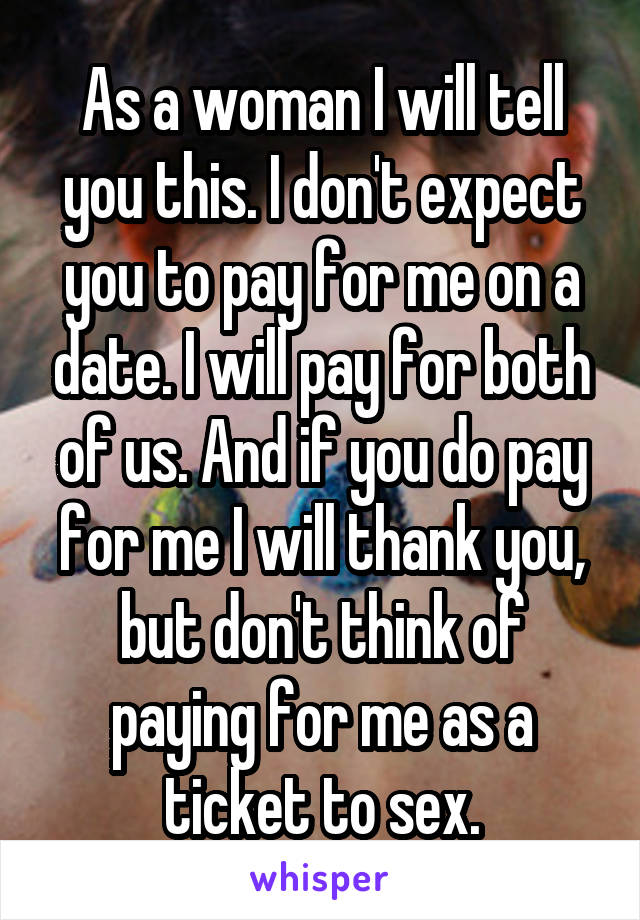 As a woman I will tell you this. I don't expect you to pay for me on a date. I will pay for both of us. And if you do pay for me I will thank you, but don't think of paying for me as a ticket to sex.