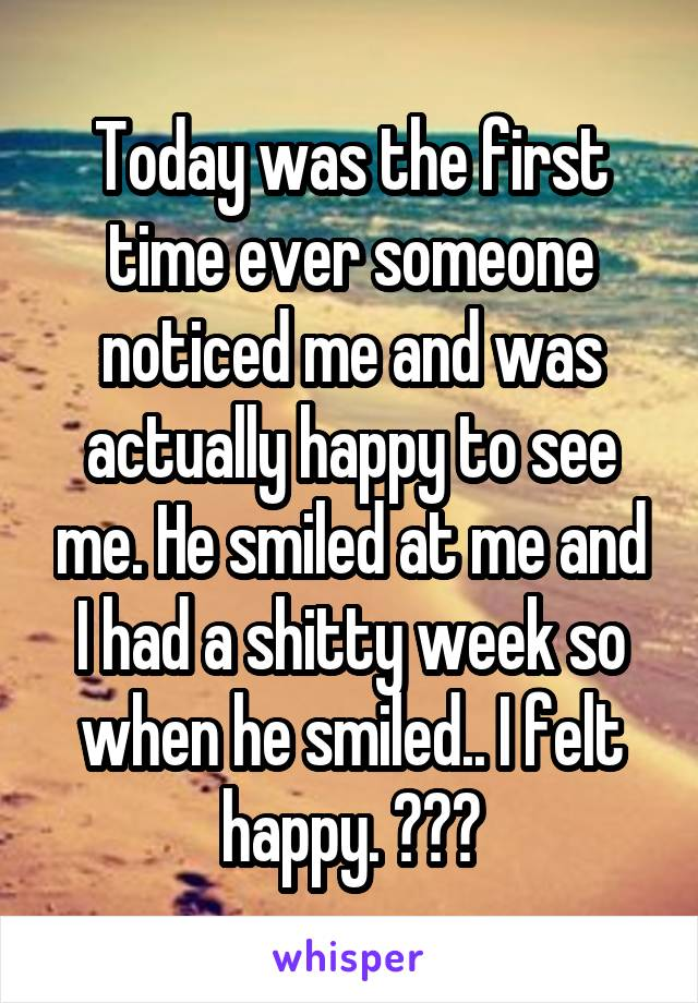 Today was the first time ever someone noticed me and was actually happy to see me. He smiled at me and I had a shitty week so when he smiled.. I felt happy. 😇❤️