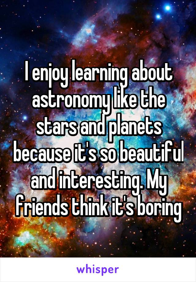 I enjoy learning about astronomy like the stars and planets because it's so beautiful and interesting. My friends think it's boring