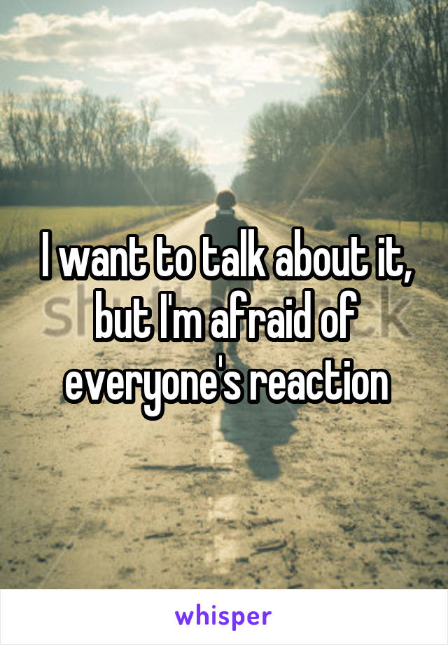 I want to talk about it, but I'm afraid of everyone's reaction