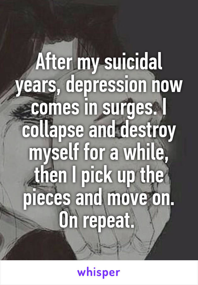 After my suicidal years, depression now comes in surges. I collapse and destroy myself for a while, then I pick up the pieces and move on. On repeat.