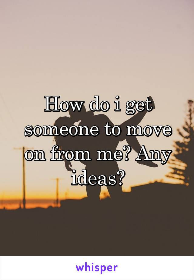 How do i get someone to move on from me? Any ideas?